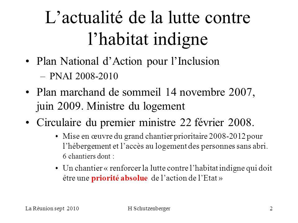 La Réunion sept 2010H Schutzenberger2 Lactualité de la lutte contre lhabitat indigne Plan National dAction pour lInclusion –PNAI 2008-2010 Plan marchand de sommeil 14 novembre 2007, juin 2009.