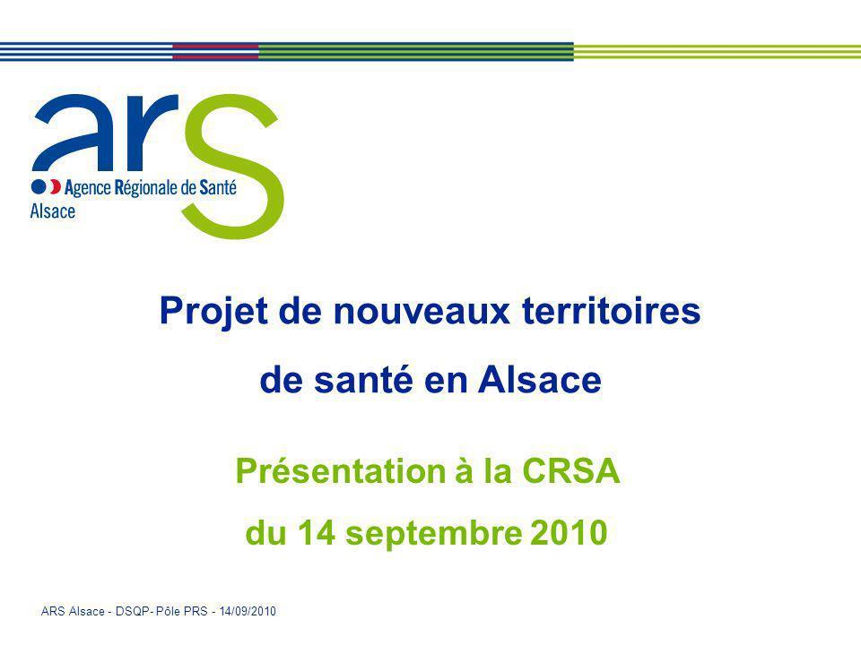 ARS Alsace - DSQP- Pôle PRS - 14/09/2010 Présentation à la CRSA du 14 septembre 2010 Projet de nouveaux territoires de santé en Alsace