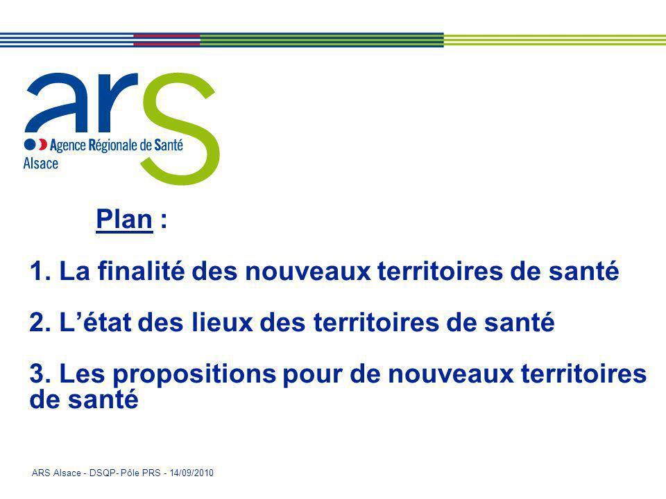 ARS Alsace - DSQP- Pôle PRS - 14/09/2010 Plan : 1. La finalité des nouveaux territoires de santé 2. Létat des lieux des territoires de santé 3. Les pr