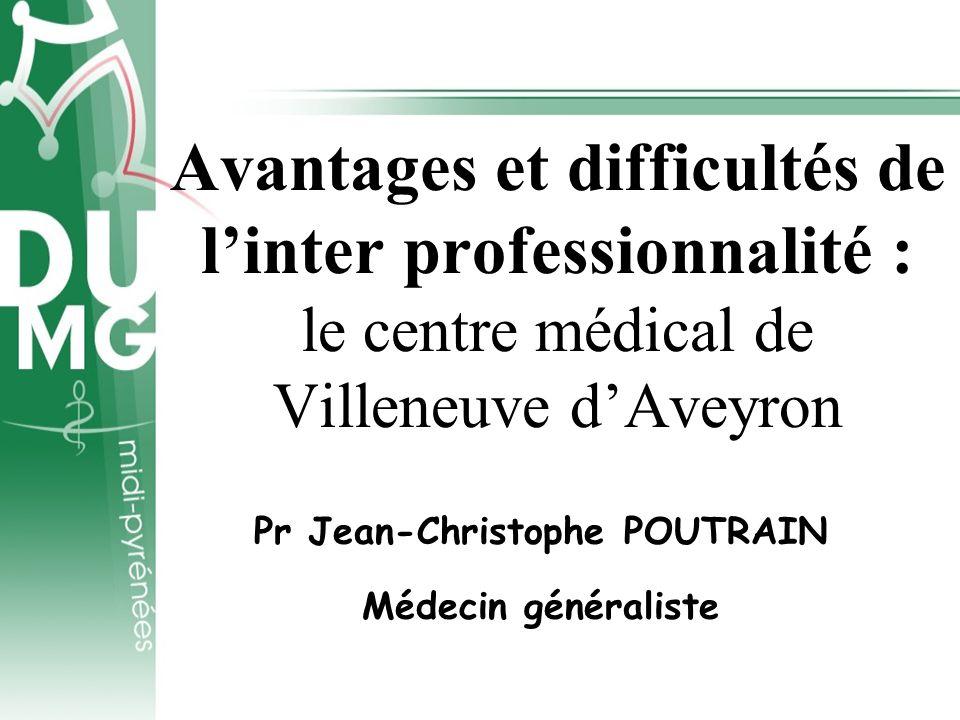 Avantages et difficultés de linter professionnalité : le centre médical de Villeneuve dAveyron Pr Jean-Christophe POUTRAIN Médecin généraliste
