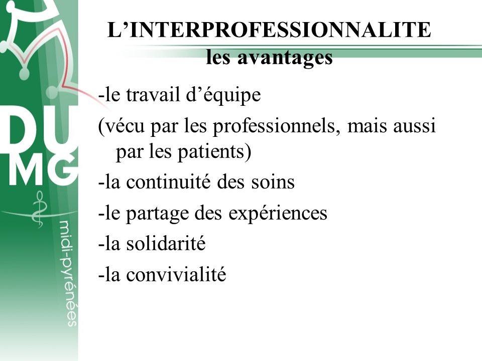 LINTERPROFESSIONNALITE les avantages -le travail déquipe (vécu par les professionnels, mais aussi par les patients) -la continuité des soins -le parta