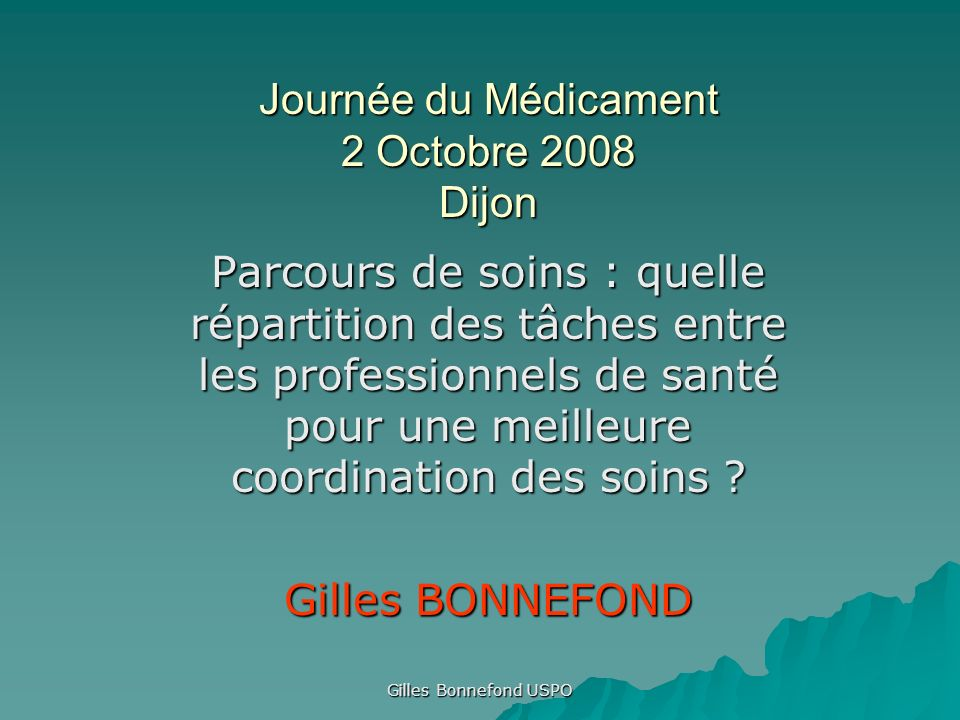 Gilles Bonnefond USPO Journée du Médicament 2 Octobre 2008 Dijon Parcours de soins : quelle répartition des tâches entre les professionnels de santé p