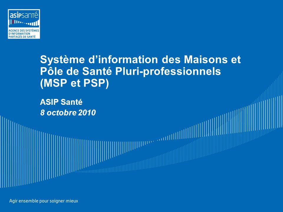 Système dinformation des Maisons et Pôle de Santé Pluri-professionnels (MSP et PSP) ASIP Santé 8 octobre 2010