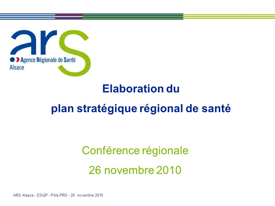 ARS Alsace - DSQP - Pôle PRS - 26 novembre 2010 Elaboration du plan stratégique régional de santé Conférence régionale 26 novembre 2010