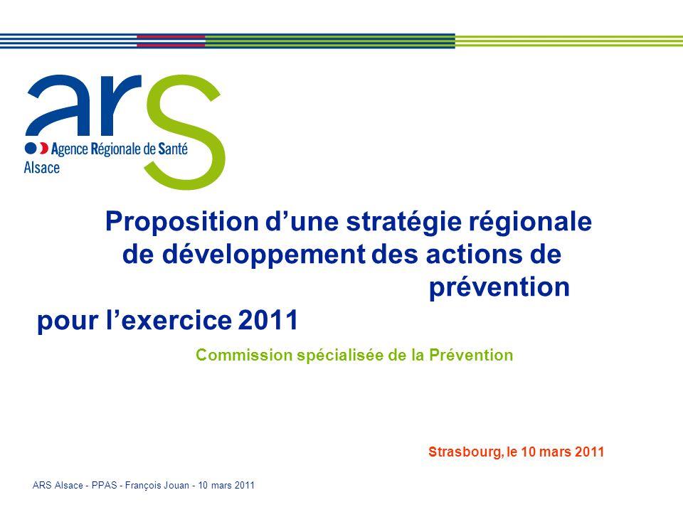 ARS Alsace - PPAS - François Jouan - 10 mars 2011 Proposition dune stratégie régionale de développement des actions de prévention pour lexercice 2011