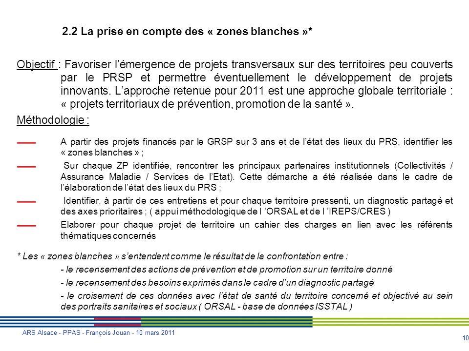 10 ARS Alsace - PPAS - François Jouan - 10 mars 2011 2.2 La prise en compte des « zones blanches »* Objectif : Favoriser lémergence de projets transve