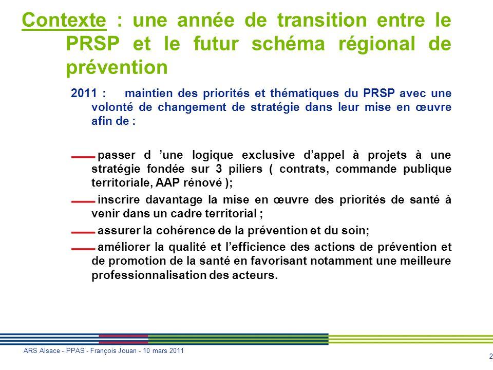 2 ARS Alsace - PPAS - François Jouan - 10 mars 2011 Contexte : une année de transition entre le PRSP et le futur schéma régional de prévention 2011 :