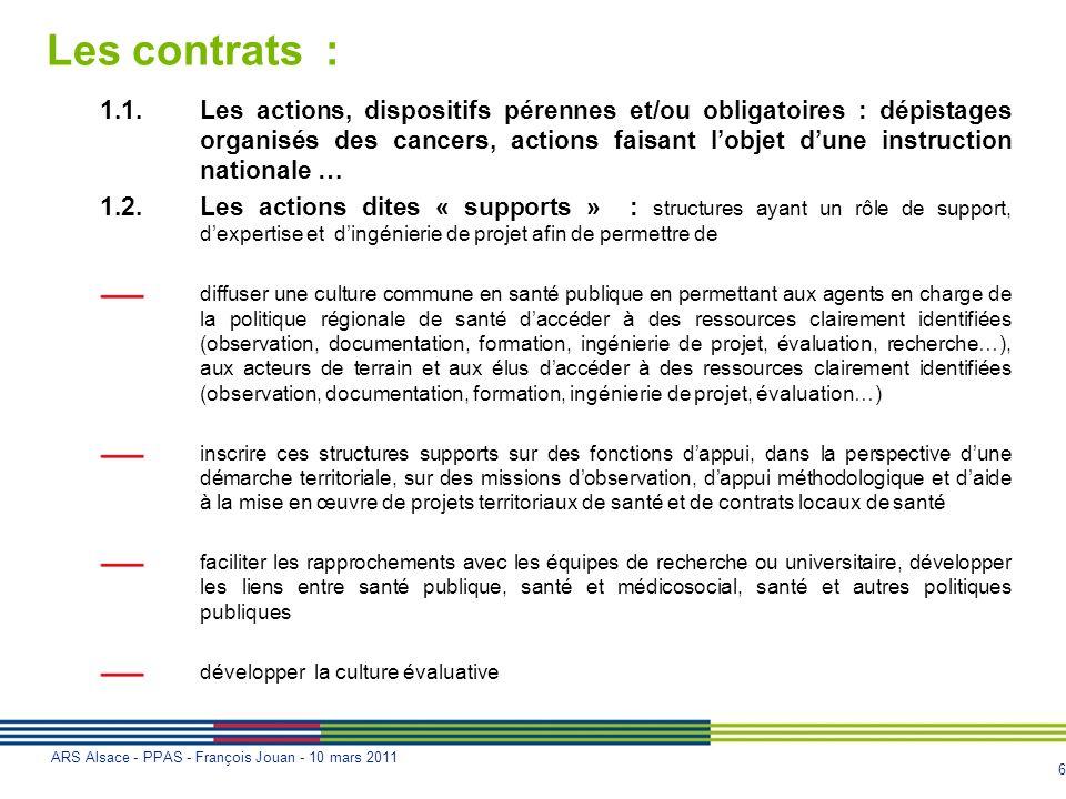 6 ARS Alsace - PPAS - François Jouan - 10 mars 2011 Les contrats : 1.1.Les actions, dispositifs pérennes et/ou obligatoires : dépistages organisés des