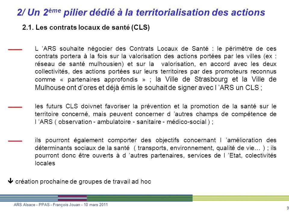 9 ARS Alsace - PPAS - François Jouan - 10 mars 2011 2/ Un 2 ème pilier dédié à la territorialisation des actions L ARS souhaite négocier des Contrats