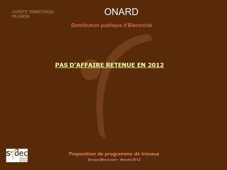 Proposition de programme de travaux Service Electricité – Année 2012 ONARD Distribution publique dÉlectricité COMITE TERRITORIAL MUGRON PAS DAFFAIRE RETENUE EN 2012