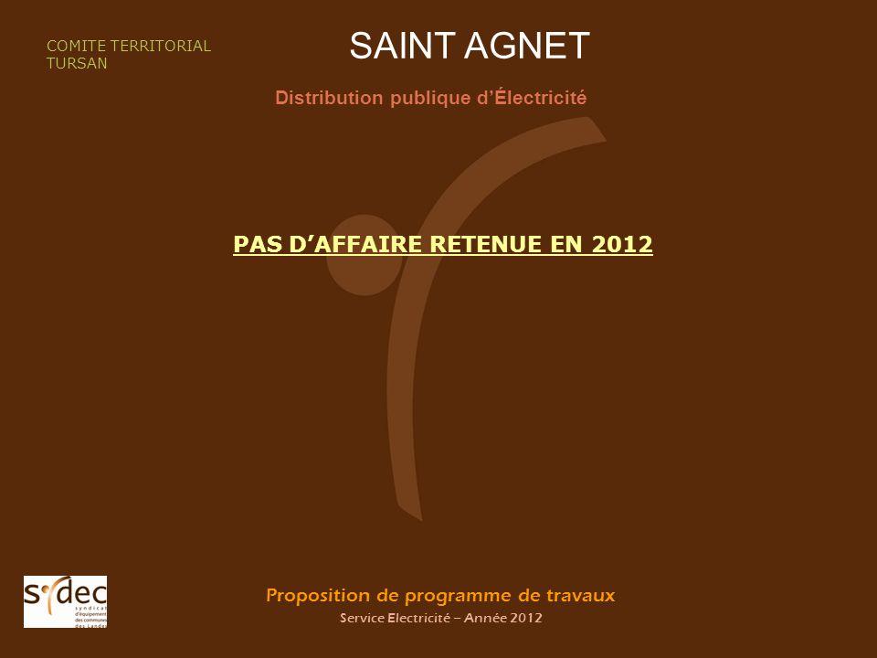 Proposition de programme de travaux Service Electricité – Année 2012 SAINT AGNET Distribution publique dÉlectricité COMITE TERRITORIAL TURSAN PAS DAFFAIRE RETENUE EN 2012