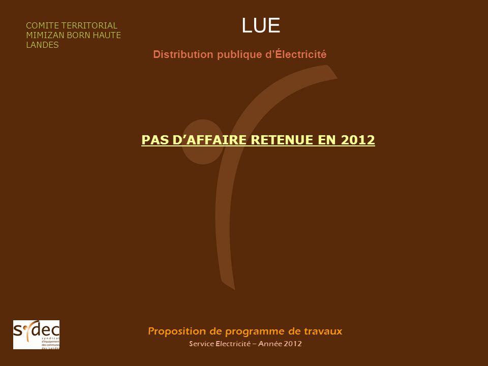 Proposition de programme de travaux Service Electricité – Année 2012 LUE Distribution publique dÉlectricité COMITE TERRITORIAL MIMIZAN BORN HAUTE LANDES PAS DAFFAIRE RETENUE EN 2012
