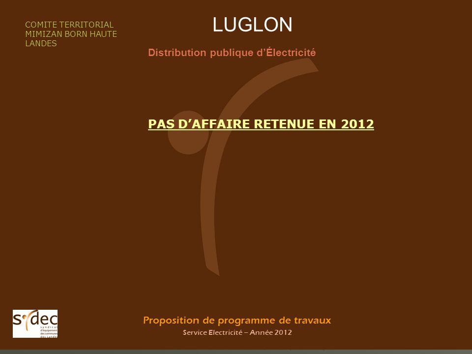Proposition de programme de travaux Service Electricité – Année 2012 LUGLON Distribution publique dÉlectricité COMITE TERRITORIAL MIMIZAN BORN HAUTE LANDES PAS DAFFAIRE RETENUE EN 2012