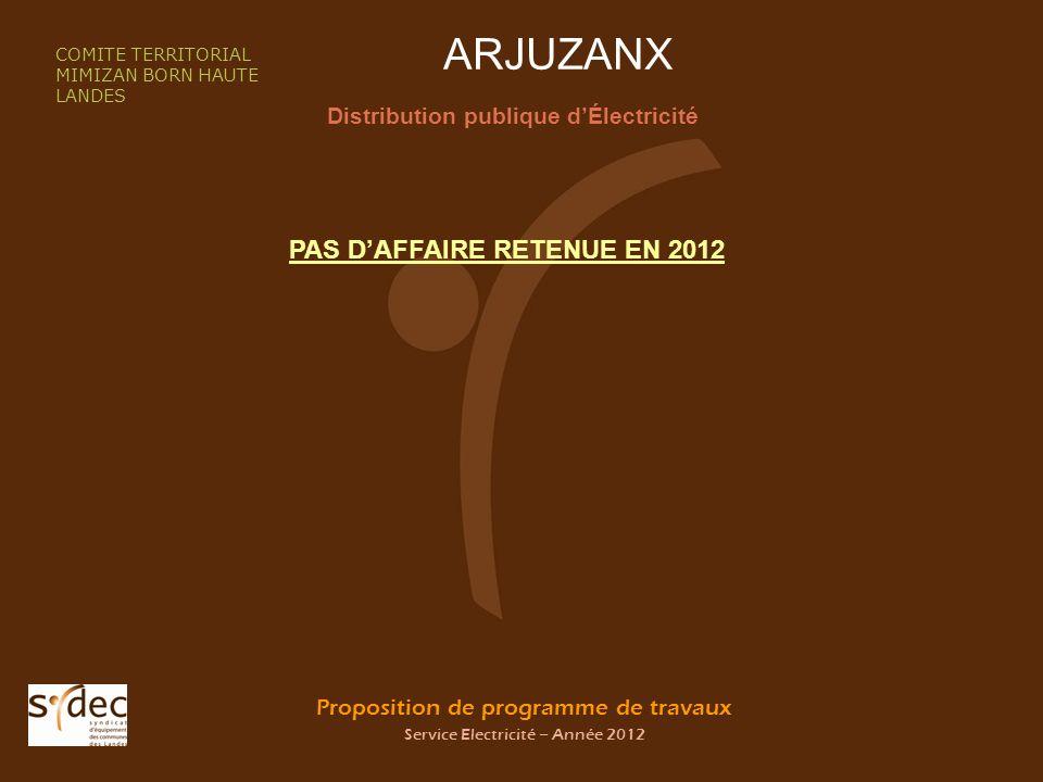 Proposition de programme de travaux Service Electricité – Année 2012 ARJUZANX Distribution publique dÉlectricité COMITE TERRITORIAL MIMIZAN BORN HAUTE LANDES PAS DAFFAIRE RETENUE EN 2012