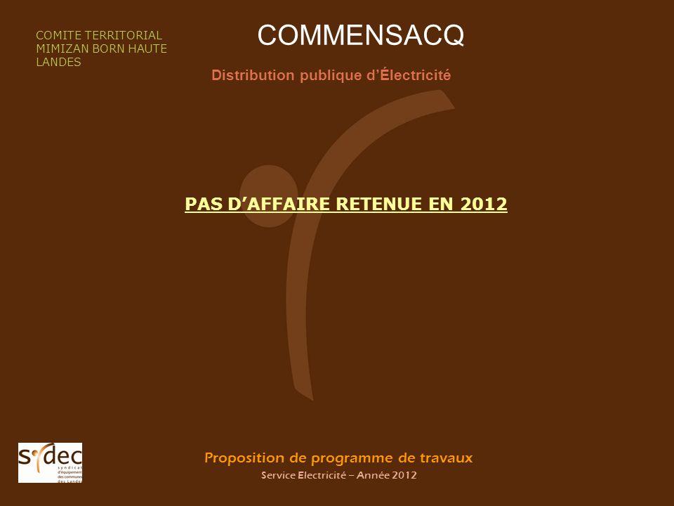 Proposition de programme de travaux Service Electricité – Année 2012 COMMENSACQ Distribution publique dÉlectricité COMITE TERRITORIAL MIMIZAN BORN HAUTE LANDES PAS DAFFAIRE RETENUE EN 2012