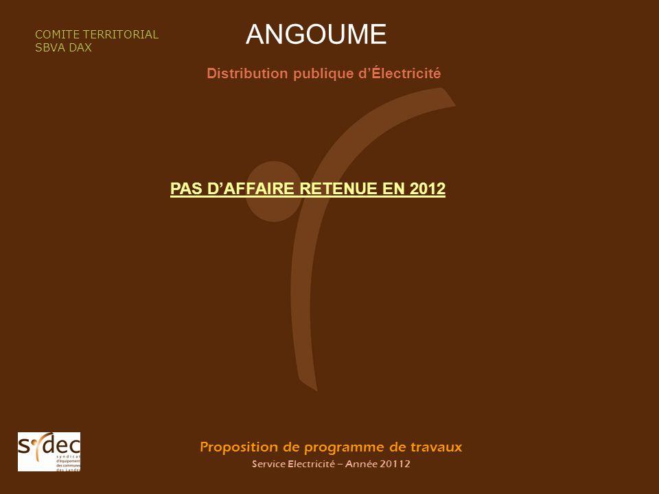 Proposition de programme de travaux Service Electricité – Année 20112 ANGOUME Distribution publique dÉlectricité COMITE TERRITORIAL SBVA DAX PAS DAFFAIRE RETENUE EN 2012