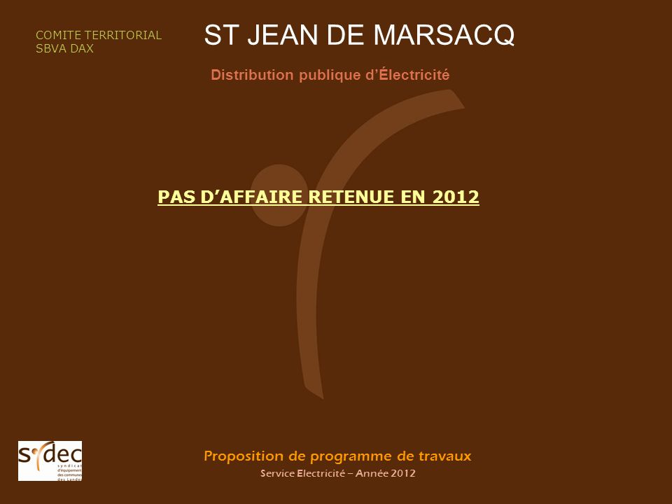 Proposition de programme de travaux Service Electricité – Année 2012 ST JEAN DE MARSACQ Distribution publique dÉlectricité COMITE TERRITORIAL SBVA DAX PAS DAFFAIRE RETENUE EN 2012