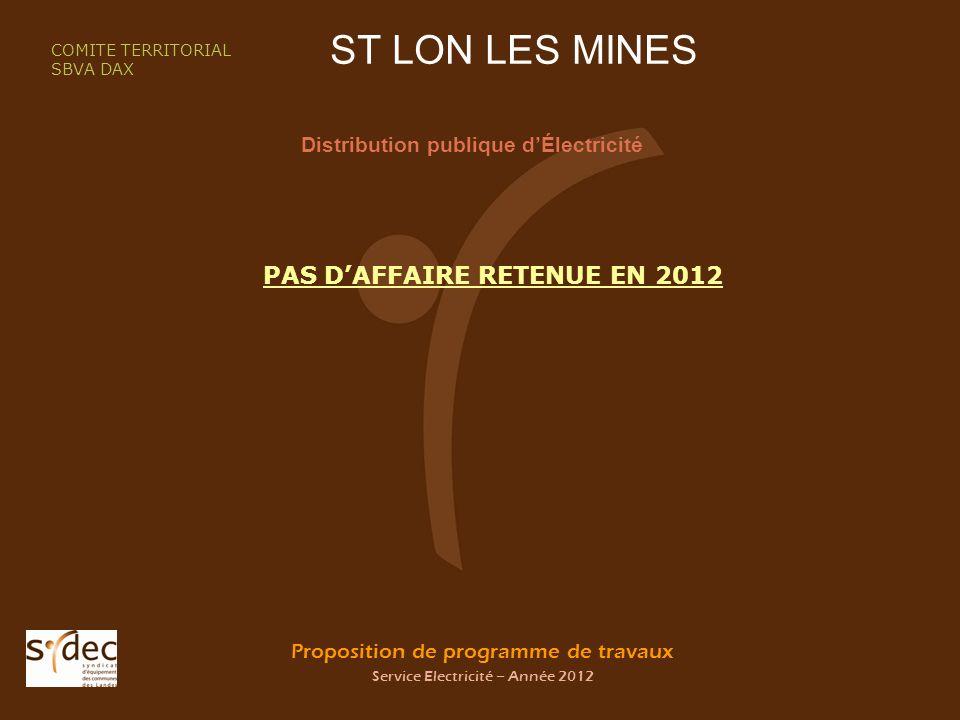 Proposition de programme de travaux Service Electricité – Année 2012 ST LON LES MINES Distribution publique dÉlectricité COMITE TERRITORIAL SBVA DAX PAS DAFFAIRE RETENUE EN 2012