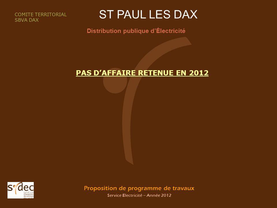 Proposition de programme de travaux Service Electricité – Année 2012 ST PAUL LES DAX Distribution publique dÉlectricité COMITE TERRITORIAL SBVA DAX PAS DAFFAIRE RETENUE EN 2012