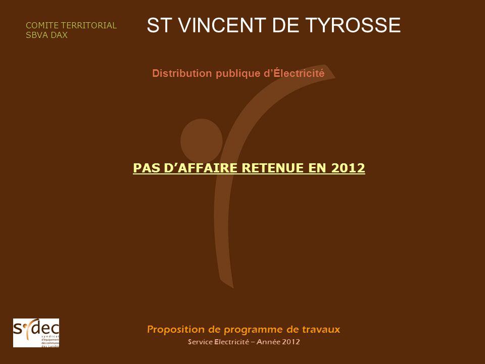 Proposition de programme de travaux Service Electricité – Année 2012 ST VINCENT DE TYROSSE Distribution publique dÉlectricité COMITE TERRITORIAL SBVA DAX PAS DAFFAIRE RETENUE EN 2012
