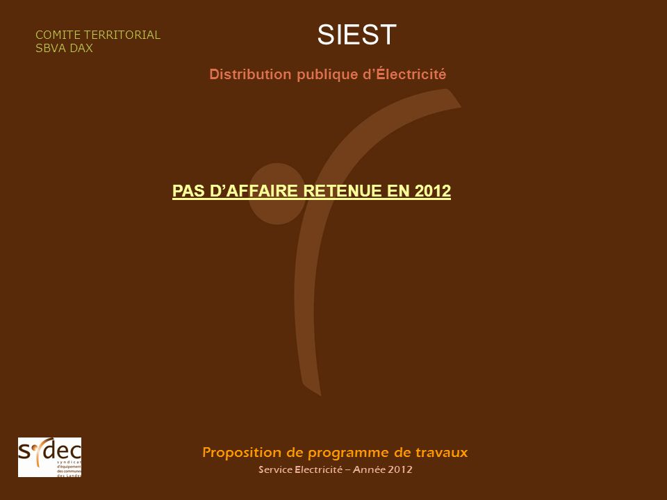 Proposition de programme de travaux Service Electricité – Année 2012 SIEST Distribution publique dÉlectricité COMITE TERRITORIAL SBVA DAX PAS DAFFAIRE RETENUE EN 2012