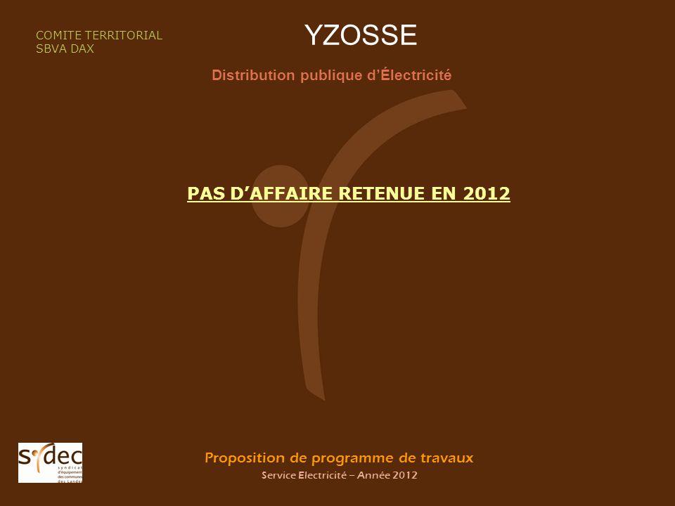 Proposition de programme de travaux Service Electricité – Année 2012 YZOSSE Distribution publique dÉlectricité COMITE TERRITORIAL SBVA DAX PAS DAFFAIRE RETENUE EN 2012