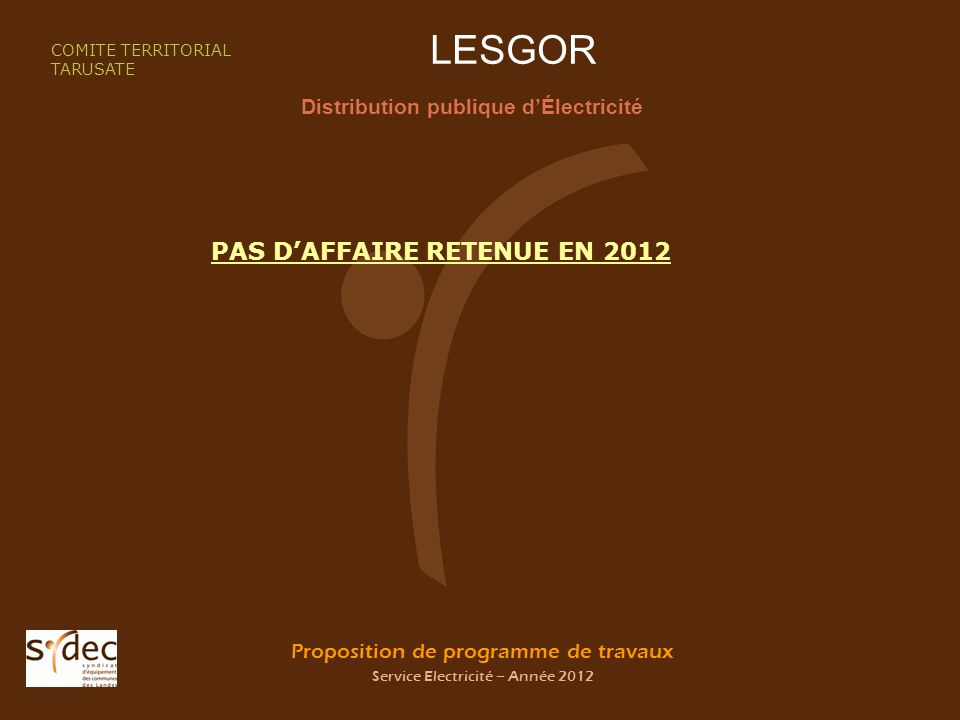 Proposition de programme de travaux Service Electricité – Année 2012 LESGOR Distribution publique dÉlectricité COMITE TERRITORIAL TARUSATE PAS DAFFAIRE RETENUE EN 2012