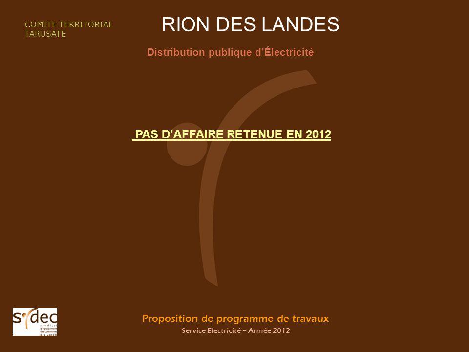 Proposition de programme de travaux Service Electricité – Année 2012 RION DES LANDES Distribution publique dÉlectricité COMITE TERRITORIAL TARUSATE PAS DAFFAIRE RETENUE EN 2012