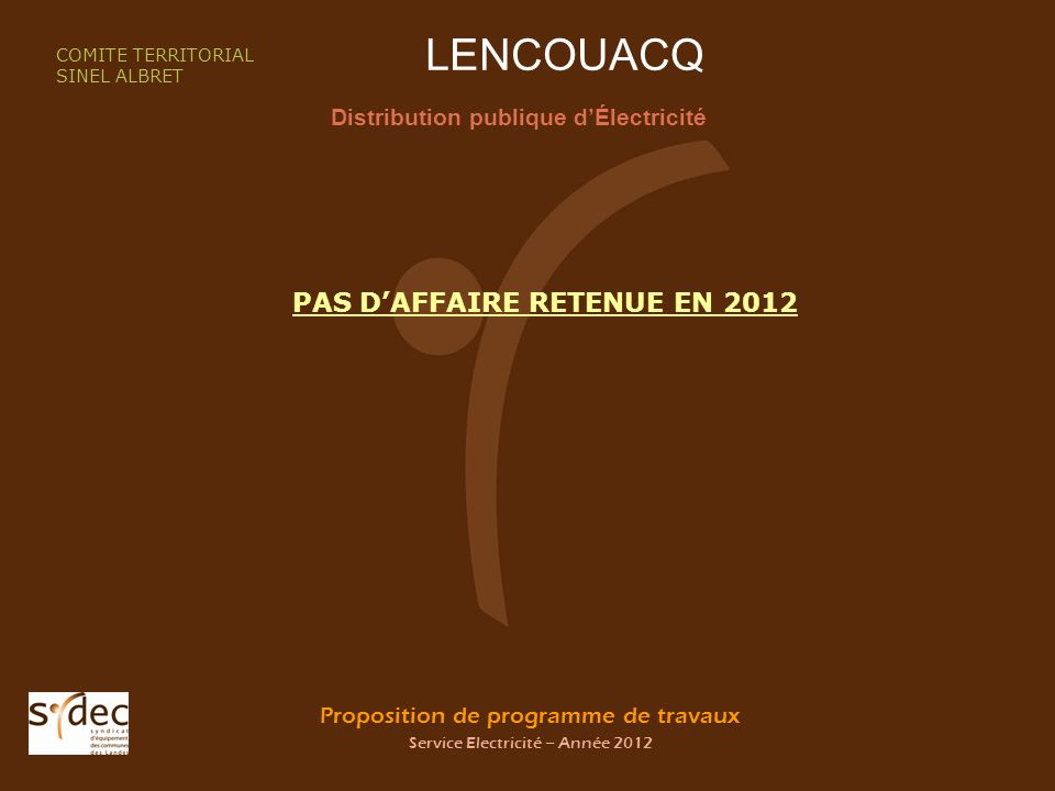 Proposition de programme de travaux Service Electricité – Année 2012 LENCOUACQ Distribution publique dÉlectricité COMITE TERRITORIAL SINEL ALBRET PAS DAFFAIRE RETENUE EN 2012