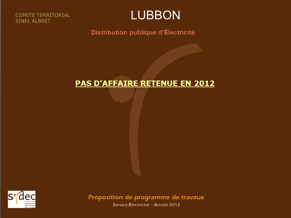 Proposition de programme de travaux Service Electricité – Année 2012 LUBBON Distribution publique dÉlectricité COMITE TERRITORIAL SINEL ALBRET PAS DAFFAIRE RETENUE EN 2012