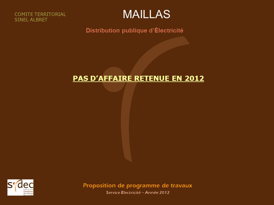 Proposition de programme de travaux Service Electricité – Année 2012 MAILLAS Distribution publique dÉlectricité COMITE TERRITORIAL SINEL ALBRET PAS DAFFAIRE RETENUE EN 2012