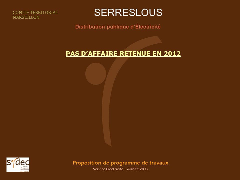 Proposition de programme de travaux Service Electricité – Année 2012 SERRESLOUS Distribution publique dÉlectricité COMITE TERRITORIAL MARSEILLON PAS DAFFAIRE RETENUE EN 2012