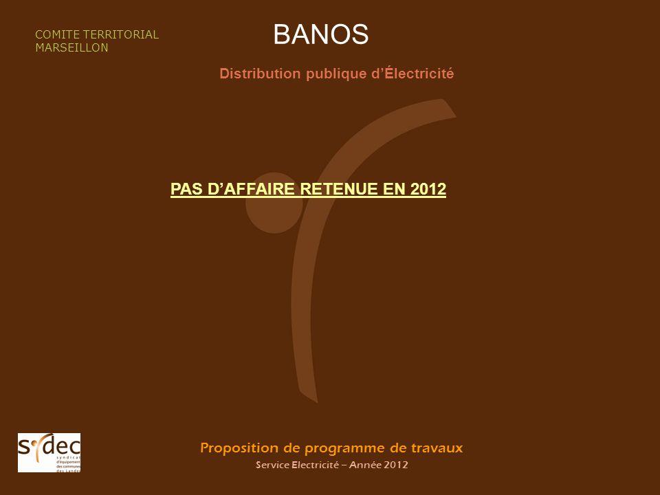 Proposition de programme de travaux Service Electricité – Année 2012 BANOS Distribution publique dÉlectricité COMITE TERRITORIAL MARSEILLON PAS DAFFAIRE RETENUE EN 2012