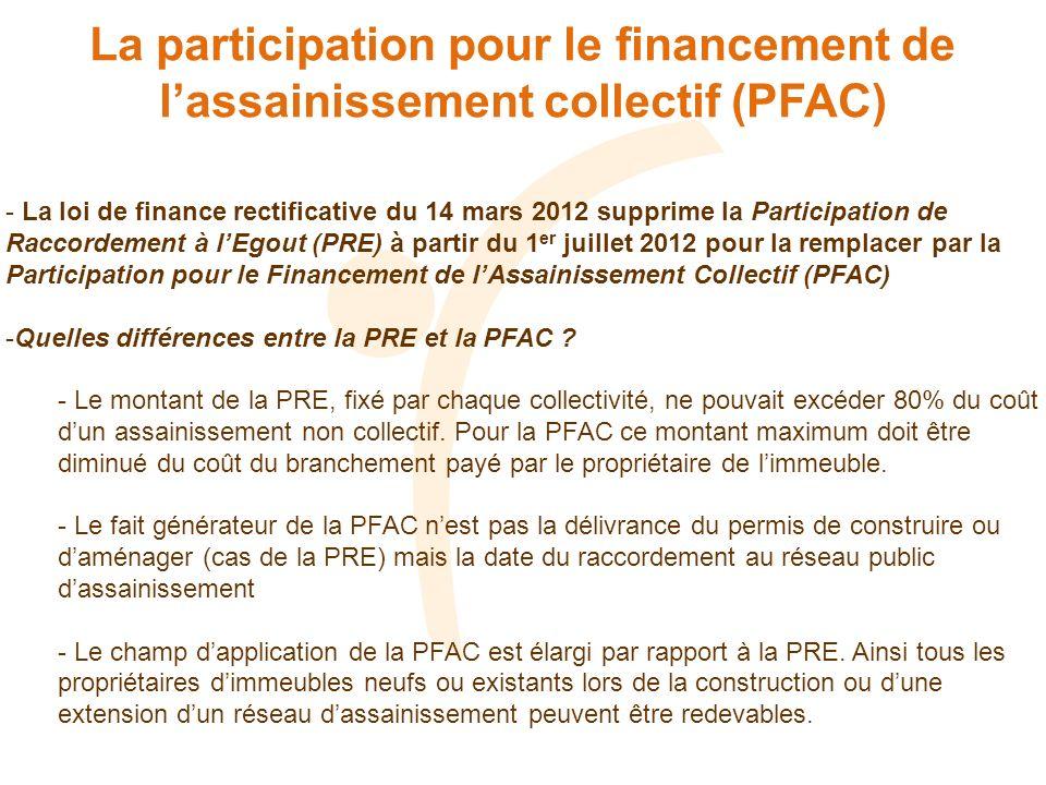 La participation pour le financement de lassainissement collectif (PFAC) - La loi de finance rectificative du 14 mars 2012 supprime la Participation de Raccordement à lEgout (PRE) à partir du 1 er juillet 2012 pour la remplacer par la Participation pour le Financement de lAssainissement Collectif (PFAC) -Quelles différences entre la PRE et la PFAC .