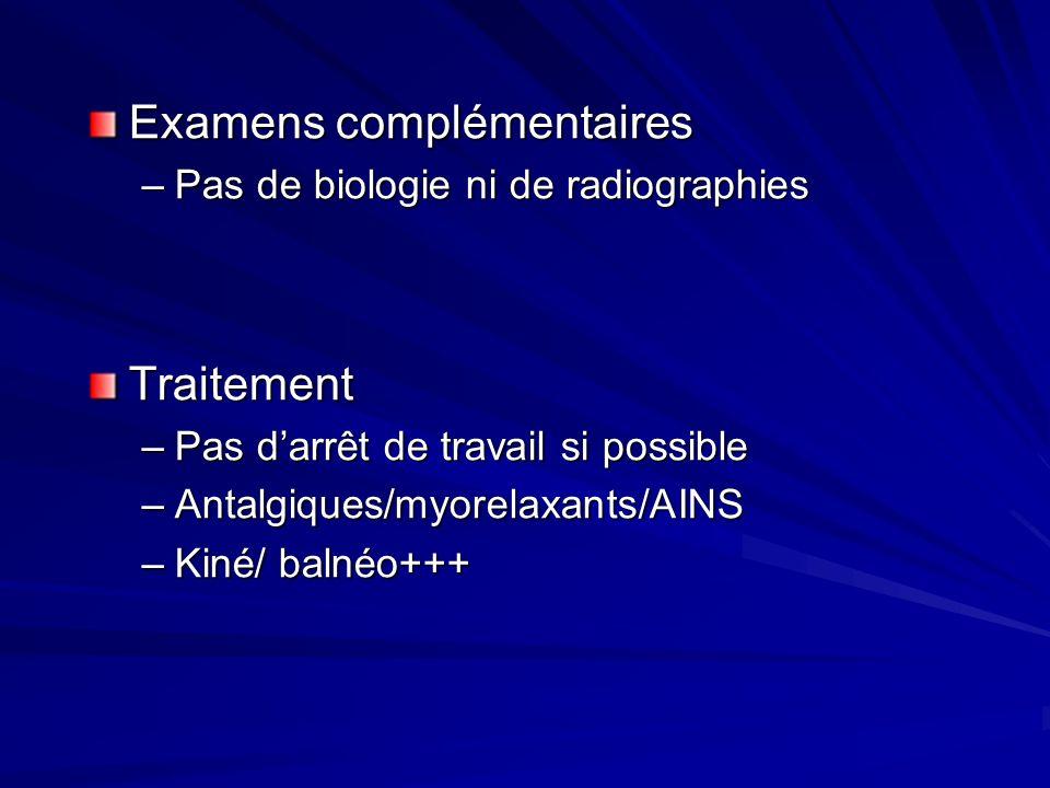 Examens complémentaires –Pas de biologie ni de radiographies Traitement –Pas darrêt de travail si possible –Antalgiques/myorelaxants/AINS –Kiné/ balnéo+++