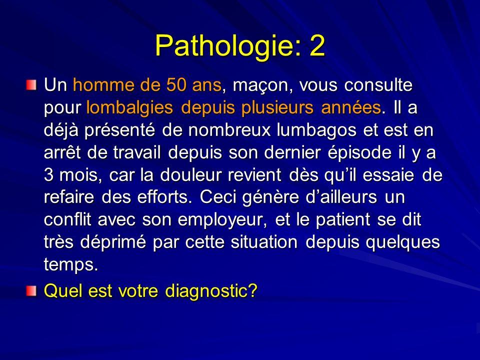 Pathologie: 2 Un homme de 50 ans, maçon, vous consulte pour lombalgies depuis plusieurs années.