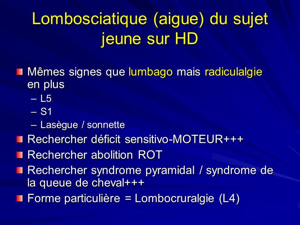 Lombosciatique (aigue) du sujet jeune sur HD Mêmes signes que lumbago mais radiculalgie en plus –L5 –S1 –Lasègue / sonnette Rechercher déficit sensitivo-MOTEUR+++ Rechercher abolition ROT Rechercher syndrome pyramidal / syndrome de la queue de cheval+++ Forme particulière = Lombocruralgie (L4)