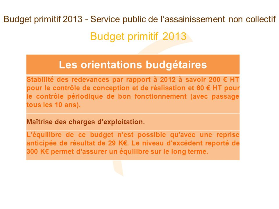 Budget primitif 2013 - Service public de lassainissement non collectif Les orientations budgétaires Stabilité des redevances par rapport à 2012 à savo