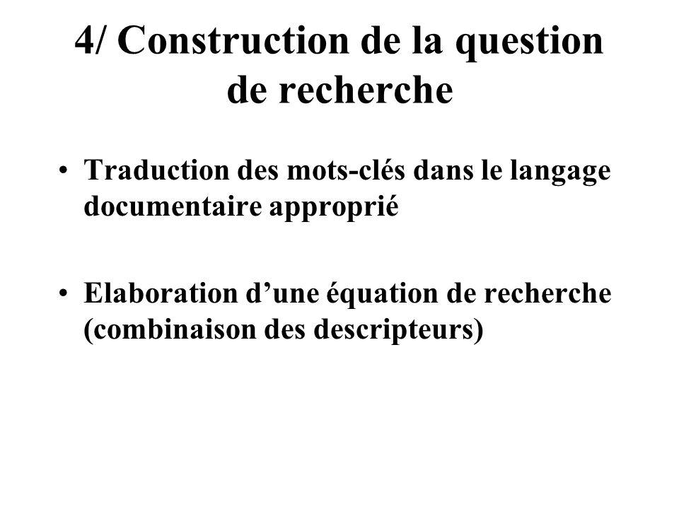 4/ Construction de la question de recherche Traduction des mots-clés dans le langage documentaire approprié Elaboration dune équation de recherche (co