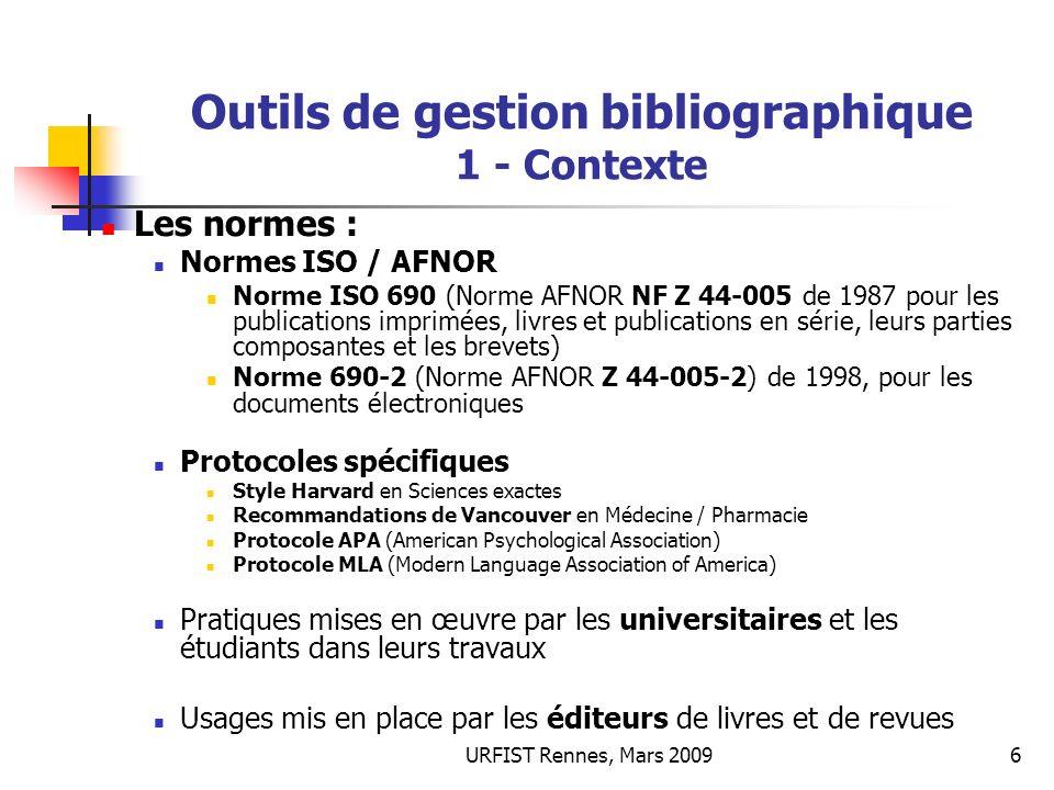 URFIST Rennes, Mars 20096 Outils de gestion bibliographique 1 - Contexte Les normes : Normes ISO / AFNOR Norme ISO 690 (Norme AFNOR NF Z 44-005 de 198