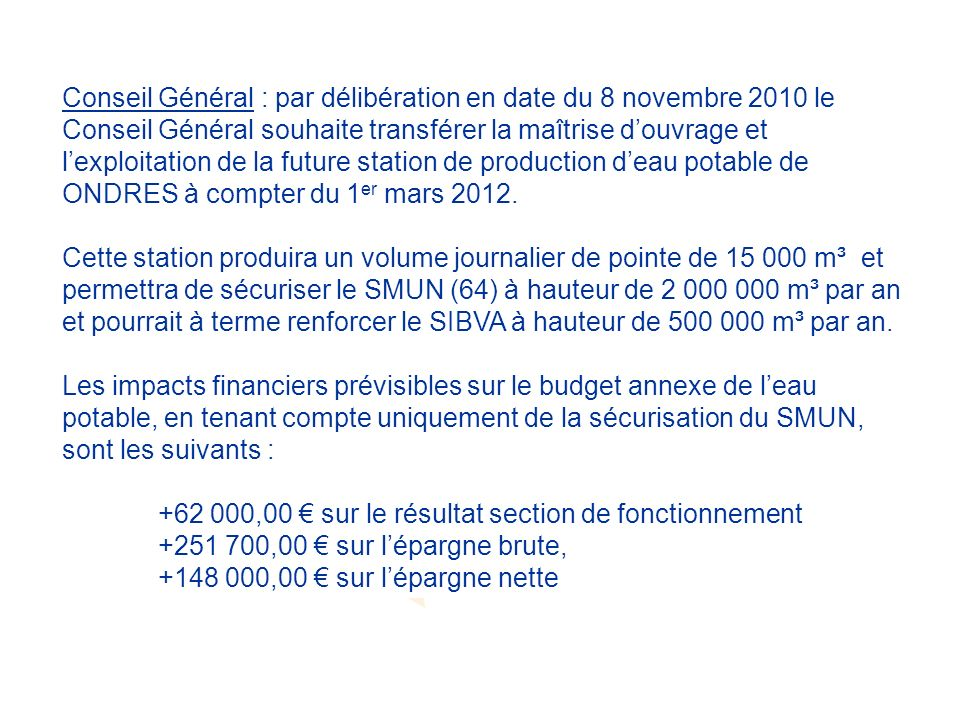 Conseil Général : par délibération en date du 8 novembre 2010 le Conseil Général souhaite transférer la maîtrise douvrage et lexploitation de la future station de production deau potable de ONDRES à compter du 1 er mars 2012.