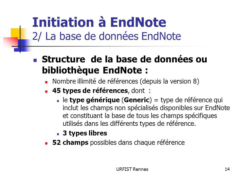 URFIST Rennes14 Initiation à EndNote 2/ La base de données EndNote Structure de la base de données ou bibliothèque EndNote : Nombre illimité de référe