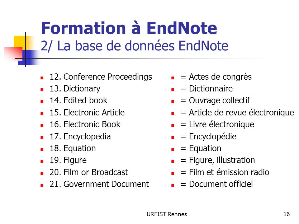 URFIST Rennes16 Formation à EndNote 2/ La base de données EndNote 12. Conference Proceedings 13. Dictionary 14. Edited book 15. Electronic Article 16.