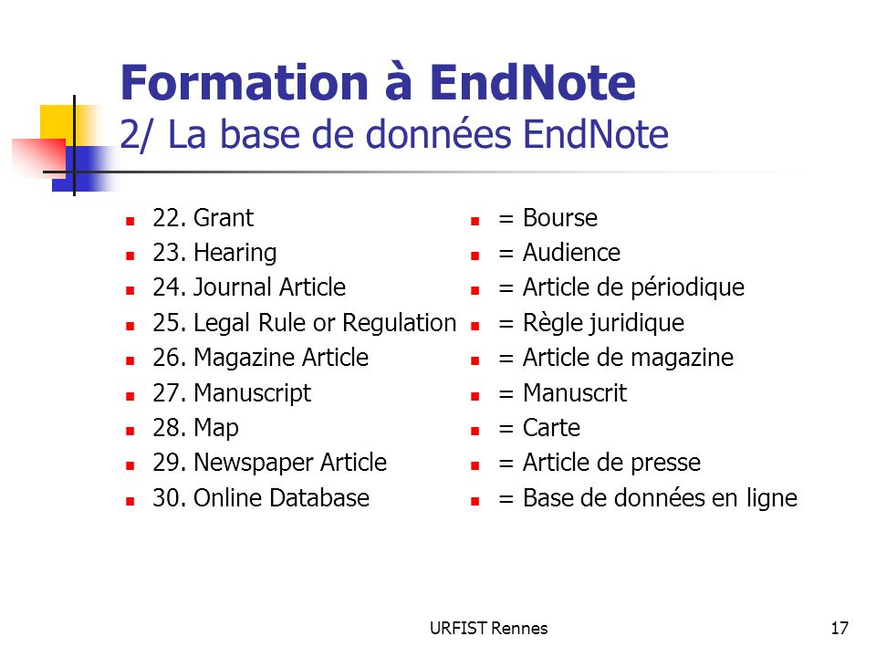 URFIST Rennes17 Formation à EndNote 2/ La base de données EndNote 22. Grant 23. Hearing 24. Journal Article 25. Legal Rule or Regulation 26. Magazine