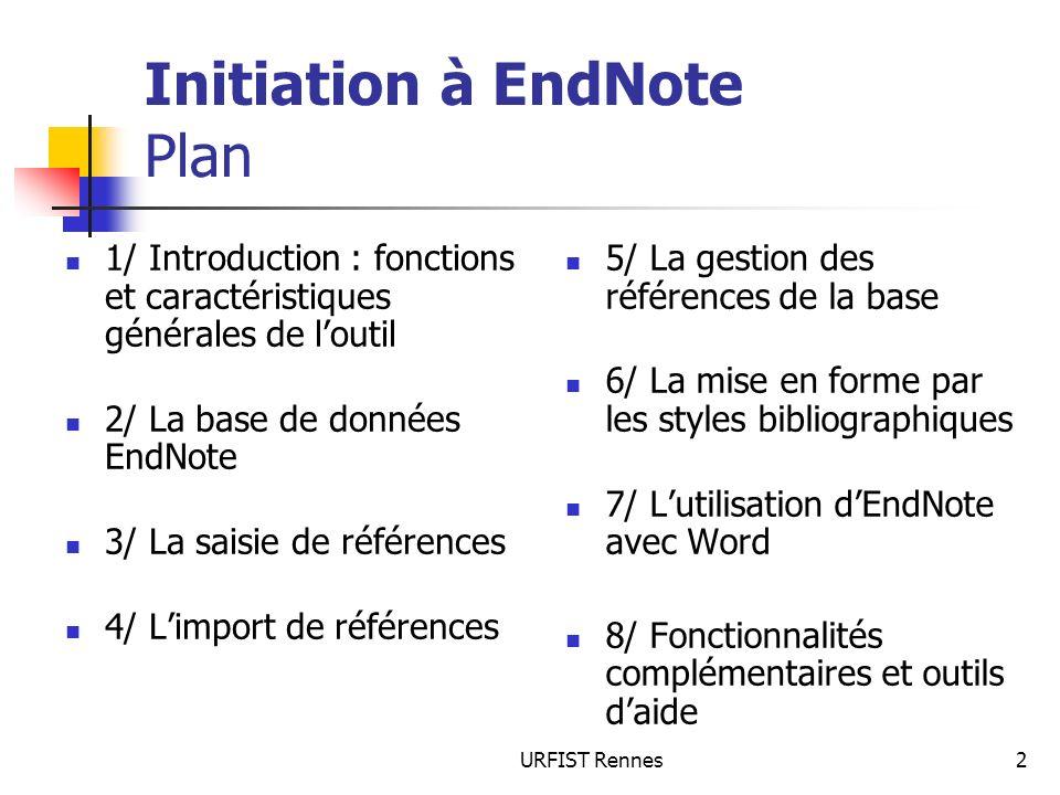 URFIST Rennes2 Initiation à EndNote Plan 1/ Introduction : fonctions et caractéristiques générales de loutil 2/ La base de données EndNote 3/ La saisi