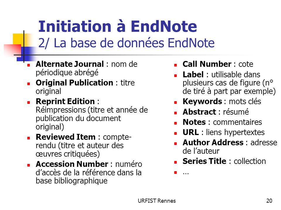 URFIST Rennes20 Initiation à EndNote 2/ La base de données EndNote Alternate Journal : nom de périodique abrégé Original Publication : titre original
