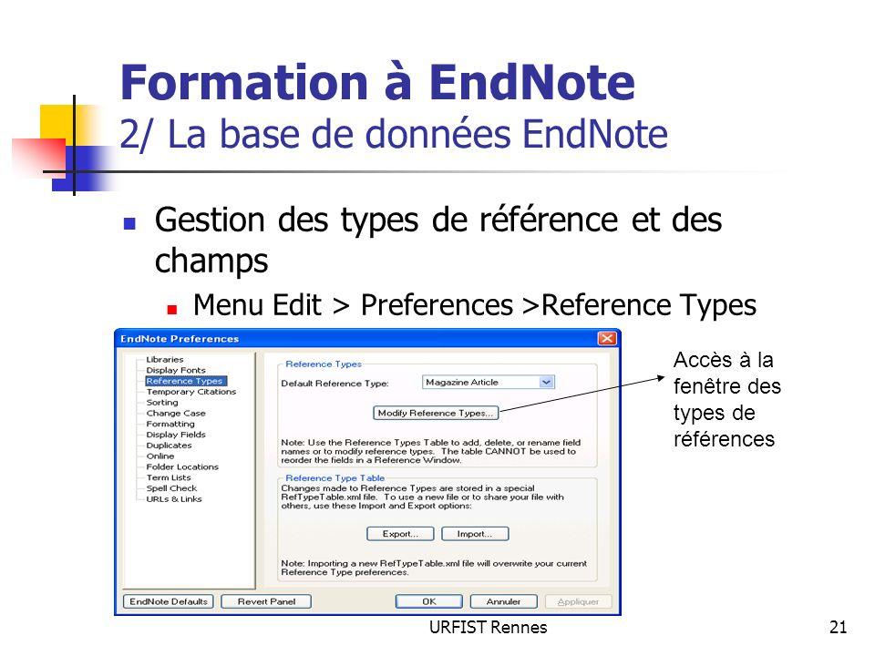 URFIST Rennes21 Formation à EndNote 2/ La base de données EndNote Gestion des types de référence et des champs Menu Edit > Preferences >Reference Type