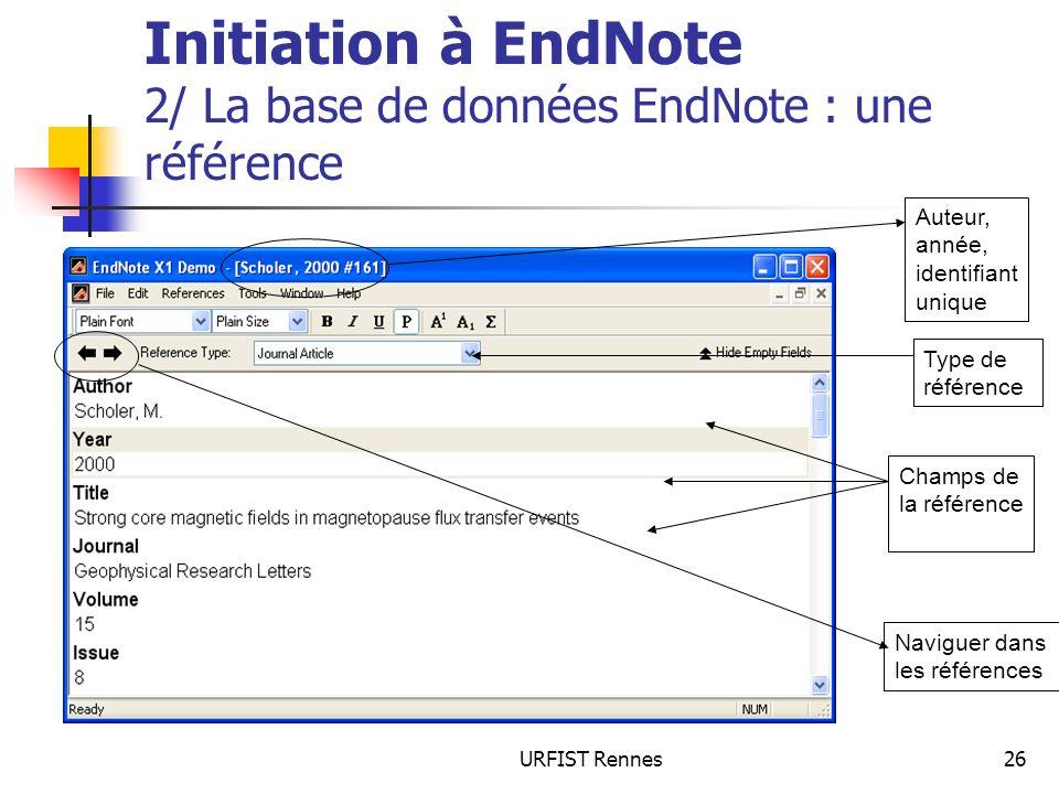 URFIST Rennes26 Initiation à EndNote 2/ La base de données EndNote : une référence Auteur, année, identifiant unique Champs de la référence Type de ré