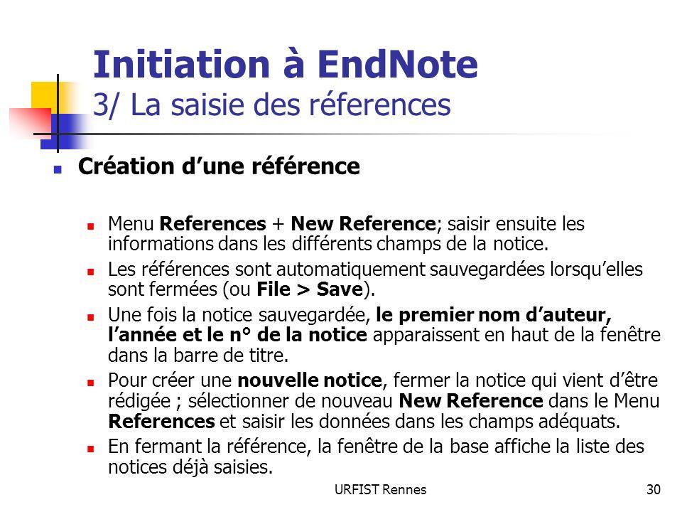 URFIST Rennes30 Initiation à EndNote 3/ La saisie des réferences Création dune référence Menu References + New Reference; saisir ensuite les informati