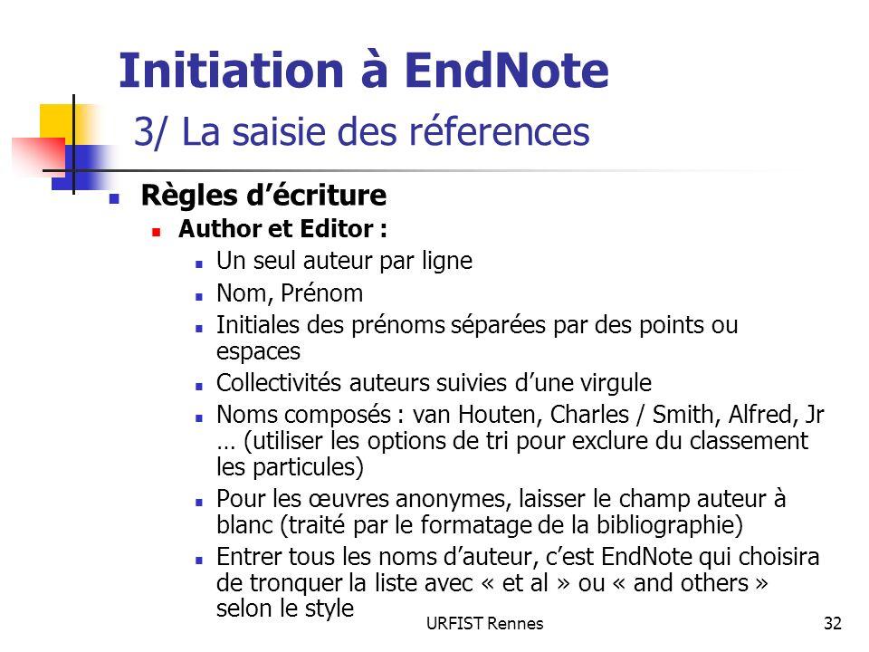 URFIST Rennes32 Initiation à EndNote 3/ La saisie des réferences Règles décriture Author et Editor : Un seul auteur par ligne Nom, Prénom Initiales de